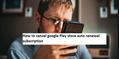 How to cancel google Play store auto renewal subscription